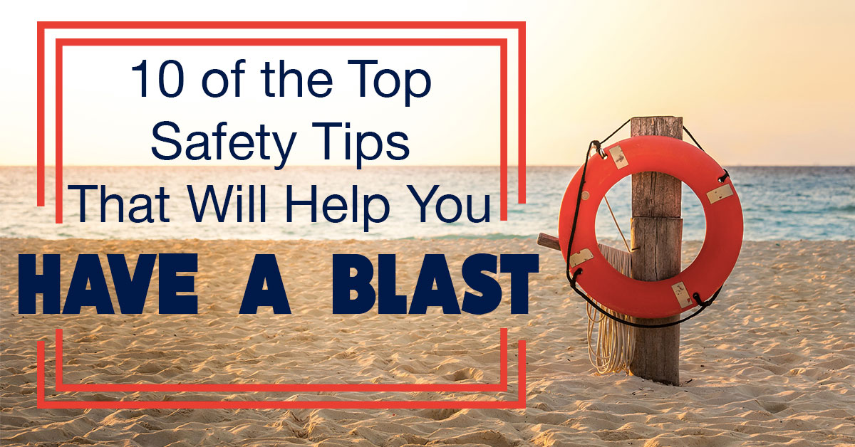 10 of the Top Safety Tips That Will Help You Have a Blast