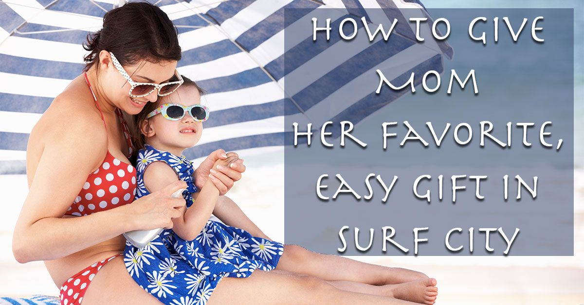 How to Give Mom Her Favorite, Easy Gift in Surf City