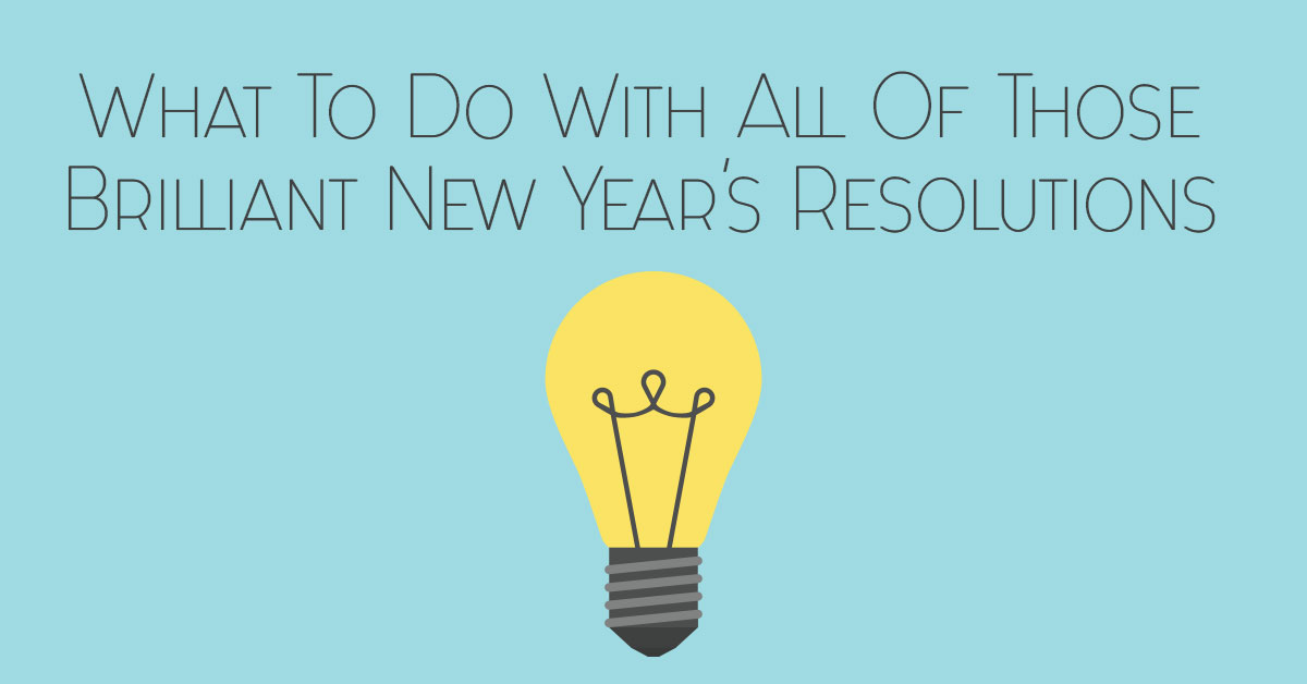 What to Do With All Those Brilliant New Year's Resolutions