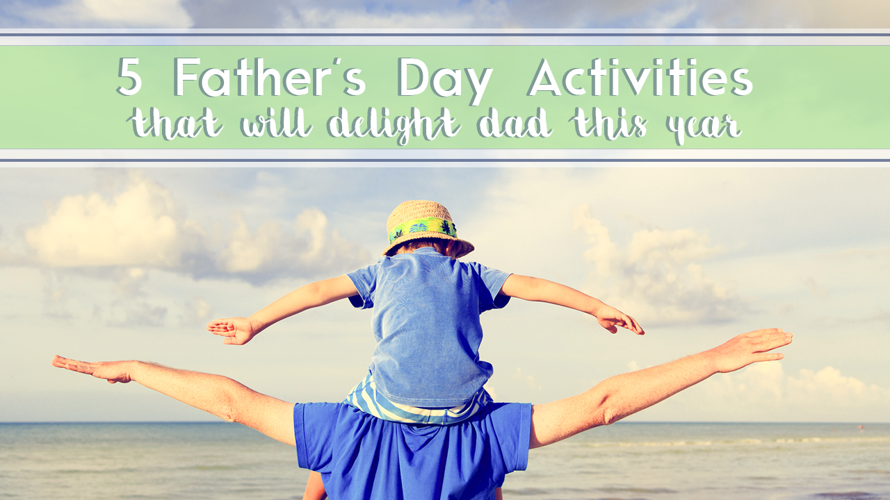 5 Father's Day Activities That Will Delight Dad This Year