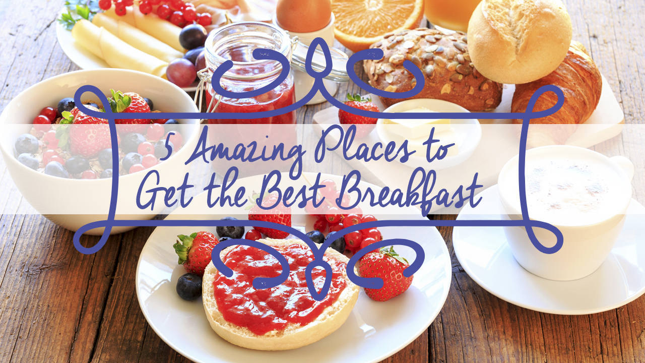 5 Amazing Places to Get the Best Breakfast