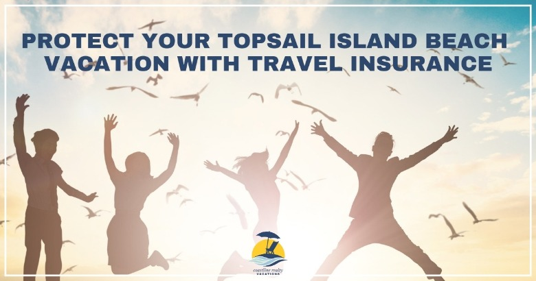 Protect your Topsail Island Beach Vacation with Travel Insurance | Coastline Realty Vacations