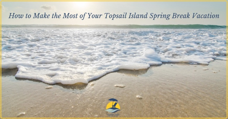How to Make the Most of Your Topsail Island Spring Break Vacation | Coastline Realty Vacations