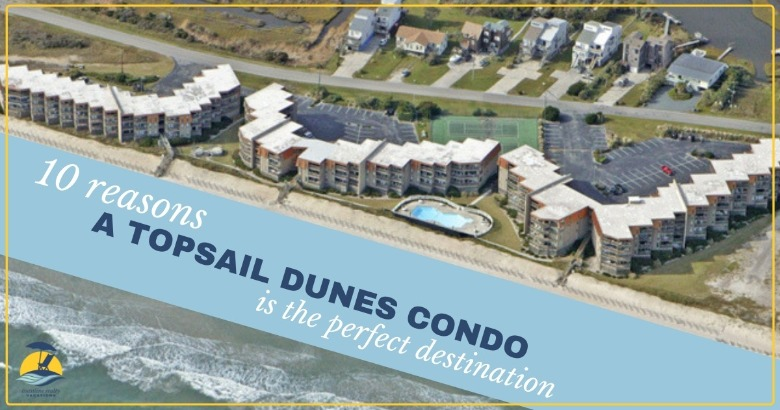 10 Reasons a Topsail Dunes Condo is the perfect destination | Coastline Realty Vacations