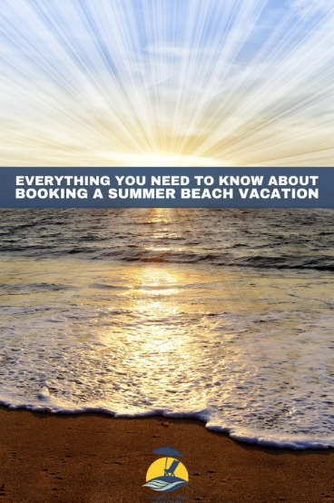 Everything You Need to Know About Booking a Summer Beach Vacation