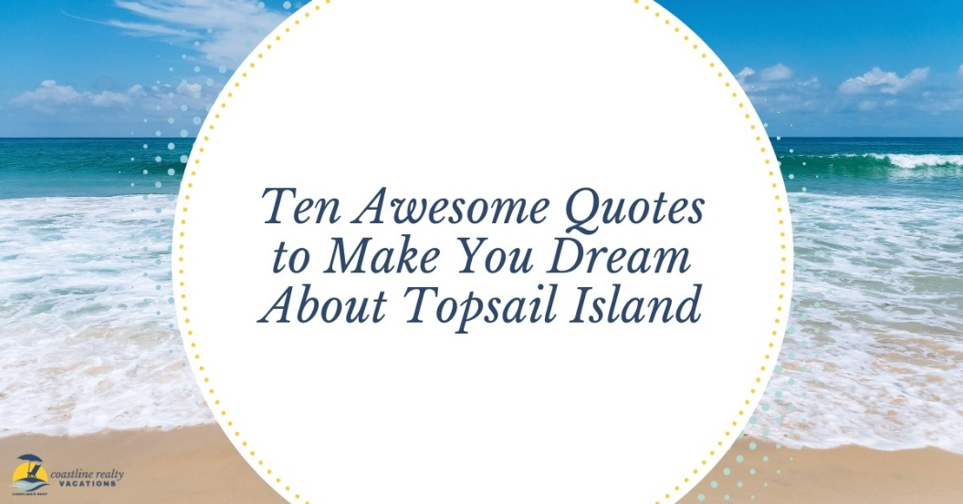 Ten Awesome Quotes To Make You Dream About Topsail Island | Coastline Realty Vacations