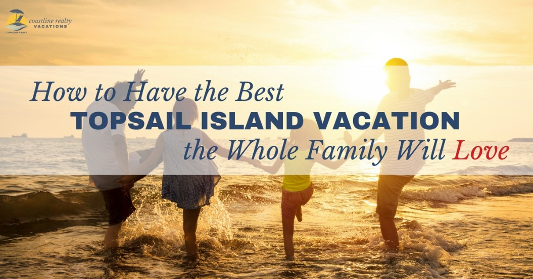 How to Have the Best Topsail Island Vacation the Whole Family Will Love | Coastline Realty Vacations